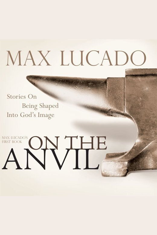 On The Anvil By Max Lucado And Mike Kellogg By Max Lucado And Mike