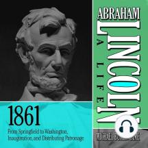 Abraham Lincoln: A Life 1861: From Springfield to Washington, Inauguration, and Distributing Patronage