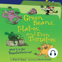 Green Beans, Potatoes, and Even Tomatoes (Revised Edition): What Is in the Vegetable Group?
