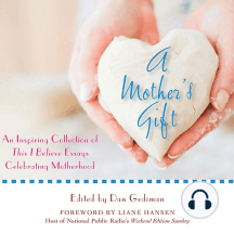A Mother's Gift: An Inspiring Collection of This I Believe Essays Celebrating Motherhood