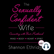 The Sexually Confident Wife: Connect With Your Husband in Mind, Heart, Body, Spirit