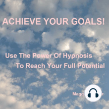 Achieve Your Goals: Use the Power of Hypnosis to Reach Your Full Potential