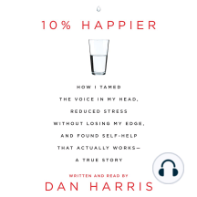 10% Happier: How I Tamed the Voice in My Head, Reduced Stress Without Losing My Edge, and Found a Self-help That Actually Works--a True Story