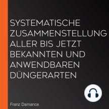 Systematische Zusammenstellung aller bis jetzt bekannten und anwendbaren Düngerarten