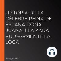 Historia de la célebre Reina de España Doña Juana, llamada vulgarmente La Loca