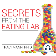 Secrets from the Eating Lab: The Science of Weight Loss, the Myth of Willpower, and Why You Should Never Diet Again