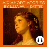 Six Short Stories by Elia W. Peattie