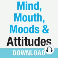 Mind, Mouth, Moods & Attitudes