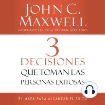 3 Decisiones que toman las personas exitosas: El mapa para alcanzar el éxito
