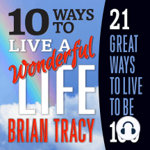 10 Ways to Live a Wonderful Life: 21 Great Ways to Live to Be 100
