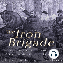 The Iron Brigade: The History of the Famous Union Army Brigade During the Civil War