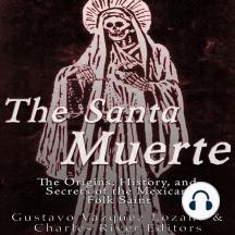 The Santa Muerte: The Origins, History, and Secrets of the Mexican Folk Saint