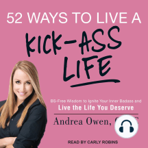 52 Ways to Live a Kick-Ass Life: BS-Free Wisdom to Ignite Your Inner Badass and Live the Life You Deserve