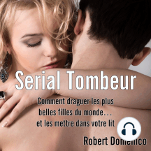 Serial Tombeur: Comment draguer les plus belles filles du monde... et les mettre dans votre lit