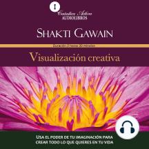 Visualizacion Creativa: Usa el poder de tu imaginación para crear todo lo que quieres en tu vida