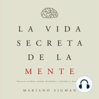La vida secreta de la mente: Nuestro cerebro cuando decidimos, sentimos y pensamos