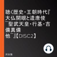 聴く歴史・王朝時代『大仏開眼と遣唐使 ―聖武天皇・行基・吉備真備 他―』【DISC2】