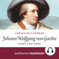 Johann Wolfgang von Goethe - Leben und Werk (Ungekürzt)
