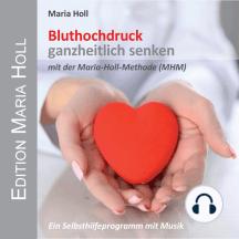 Bluthochdruck ganzheitlich senken: mit der Maria Holl Methode (MHM)