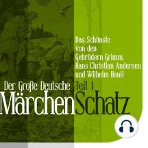 Der Große Deutsche Märchen Schatz: Das Schönste von den Gebrüdern Grimm, Hans Christian Andersen und Wilhelm Hauff Teil 1