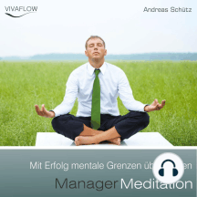 Manager Meditation - Mit Erfolg mentale Grenzen überwinden: Entspannung, Abbau von Stress & Selbsterkenntnis