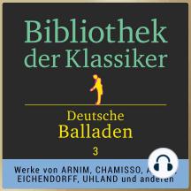 Bibliothek der Klassiker: Deutsche Balladen 3: Werke von Achim von Arnim, Adelbert von Chamisso, Joseph von Eichendorff, Ernst Moritz Arndt, Justinus Kerner, Heinrich Döring und Ludwig Uhland.