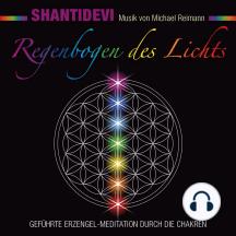 Regenbogen des Lichts. Geführte Erzengel-Meditation durch die Chakren: Musik von Michael Reimann