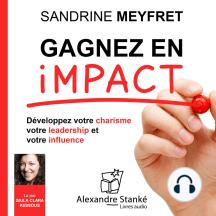 Gagnez en impact: Dévelopez votre charisme, votre leadership et votre influence