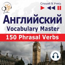 Английский. Vocabulary Master: 150 Phrasal Verbs (Уровень средний / продвинутый: B2-C1 – Слушай & Учись)