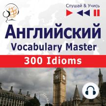 Английский. Vocabulary Master: 300 Idioms (Уровень средний / продвинутый: B2-C1 – Слушай & Учись)
