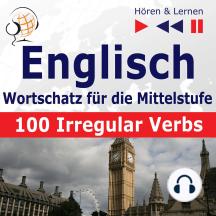 Englisch Wortschatz für die Mittelstufe – Hören & Lernen: English Vocabulary Master – 100 Irregular Verbs (auf Niveau A2-B2)