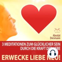 Erwecke Liebe Neu! 3 Meditationen zum Glücklicher Sein durch die Kraft der Liebe