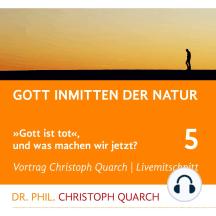 Gott inmitten der Natur: Gott ist tot, und was machen wir jetzt? Teil 5