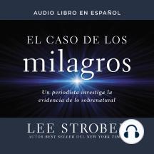 El caso de los milagros: Un periodista investiga la evidencia de lo sobrenatural