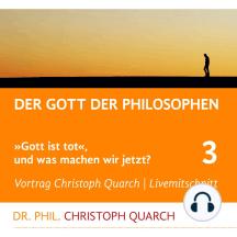 Der Gott der Philosophen: Gott ist tot, und was machen wir jetzt? Teil 3