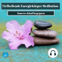 Tiefheilende Energiekörper Meditation: Inneres Kind begegnen