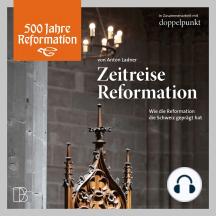 Zeitreise Reformation: Wie die Schweiz von der Reformation geprägt wurde