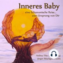 Inneres Baby: Eine Schamanische Reise... Zum Ursprung von Dir