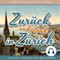 Learn German with Stories: Zurück in Zürich - 10 Short Stories for Beginners