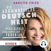 Annette Frier liest: Die grammatische Deutschheit: Sprachspiele, Zungenbrecher und Parodien