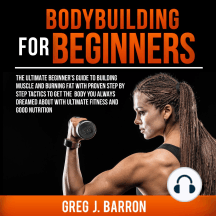 Bodybuilding for Beginners: The Ultimate Beginner's Guide to Building Muscle and Burning Fat with Proven Step by Step Tactics to Get the Body You Always Dreamed About with Ultimate Fitness and Good Nutrition