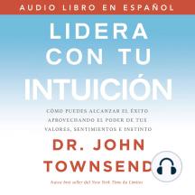 Lidera con tu intuición: Cómo puedes alcanzar el éxito aprovechando el poder de tus valores, sentimientos e instinto