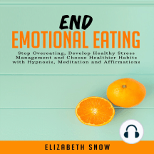 End Emotional Eating: Stop Overeating, Develop Healthy Stress Management and Choose Healthier Habits with Hypnosis, Meditation and Affirmations