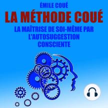 La Méthode Coué: La maîtrise de soi-même par l'autosuggestion consciente