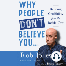 Why People Don't Believe You…: Building Credibility from the Inside Out