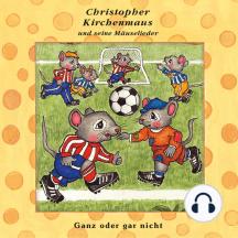 Ganz oder gar nicht (Christopher Kirchenmaus und seine Mäuselieder 21): Kinder-Hörspiel