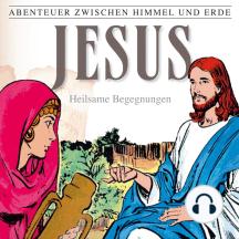 Jesus - Heilsame Begegnungen (Abenteuer zwischen Himmel und Erde 24): Hörspiel