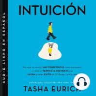 Intuición: Por qué no somos tan conscientes como pensamos, y cómo el vernos claramente nos ayuda a tener éxito en el trabajo y en la vida