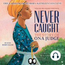 Never Caught: The Story of Ona Judge: George and Martha Washington's Courageous Slave Who Dared to Run Away [Young Readers Edition]
