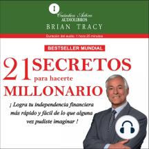 21 Secretos Para Hacerte Millionario: Logra tu independencia financiera más rápido y fácil de lo que alguna vez pudiste imaginar